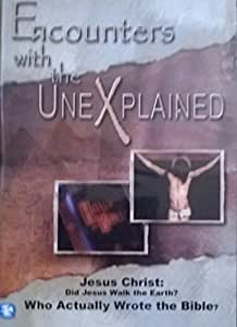 Encounters with the UneXplained - Jesus Christ: Did Jesus Walk the Earth? Who Actually Wrote the Bible?