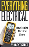 Everything Electrical: How To Find Electrical Shorts (Revised Edition (5/18/2017)
