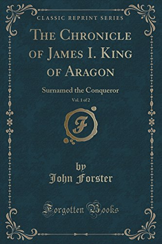 The Chronicle of James I. King of Aragon, Vol. 1 of 2: Surnamed the Conqueror (Classic Reprint) by John Forster (2015-09-27)