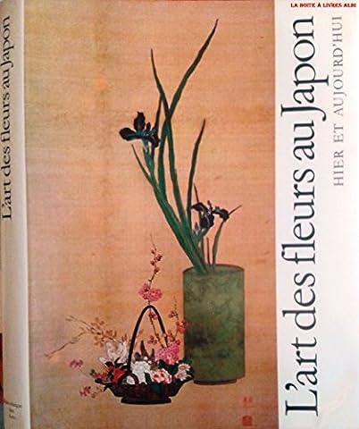 L'Art des Fleurs au Japon Hier et Aujourd'hui Asie Botanique Décoration Leçon par les Maitres Japonais, Sen'ei Ikenob, Houn Ohara et Sofû Teshigahara
