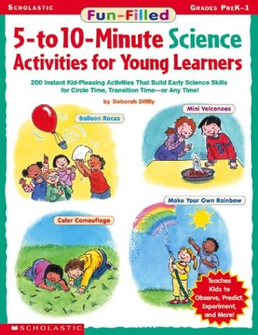 Fun-Filled 5- To 10-Minute Science Activities for Young Learners: 200 Instant Kid-Pleasing Activities That Build Early Science Skills for Circle Time, Transition Time-Or Any Time! : Grades Prek-1