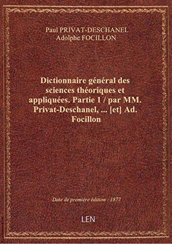 Dictionnaire général des sciences théoriques et appliquées. Partie 1 / par MM. Privat-Deschanel,... par Paul PRIVAT-DESCHANE