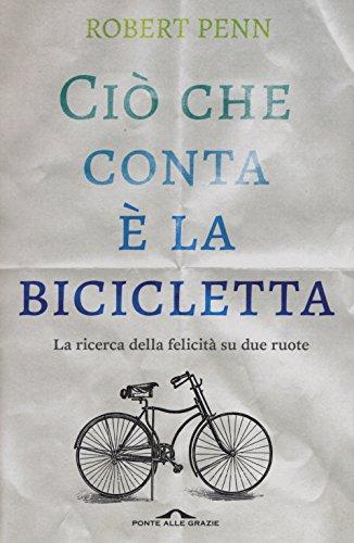 Ciò che conta è la bicicletta. La ricerca della felicità su due ruote