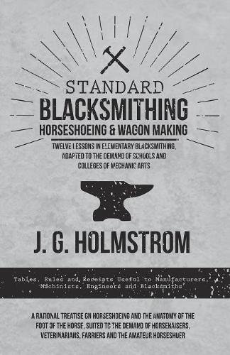 Standard Blacksmithing, Horseshoeing and Wagon Making - Twelve Lessons in Elementary Blacksmithing, Adapted to the Demand of Schools and Colleges of ... Machinists, Engineers and Blacksmiths