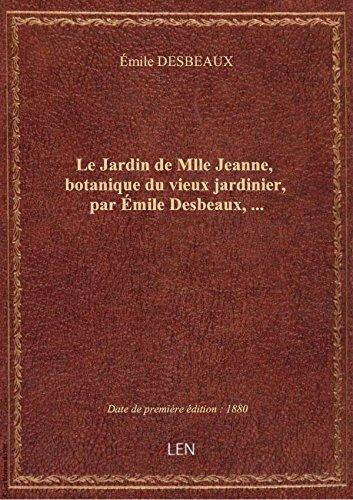 Le Jardin de Mlle Jeanne, botanique du vieux jardinier, par Émile Desbeaux,... par Émile DESBEAUX
