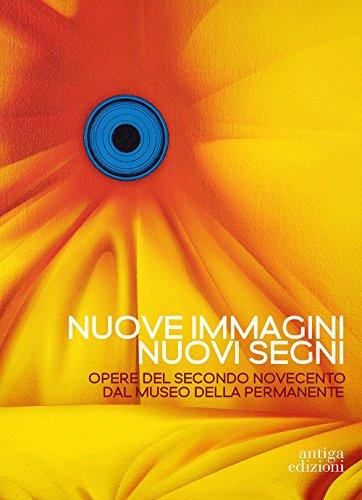 Nuove immagini nuovi segni. Opere del secondo Novecento dal Museo della Permanente. Ediz. illustrata