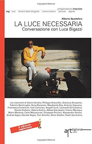 La luce necessaria. Conversazione con Luca Bigazzi: Seconda Edizione aggiornata 2014. Versione a colori