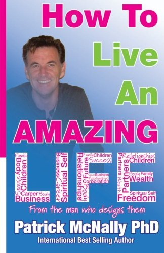 how-to-live-an-amazing-life-by-patrick-mcnally-phd-2012-06-25