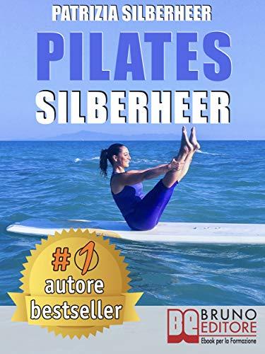 pilates silberheer: il metodo nuoto senz'acqua e le tecniche di pilates per riconquistare il piacere di muoversi e risolvere dolori articolari e muscolari