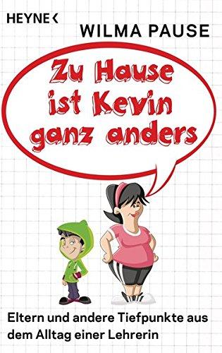 Zu Hause ist Kevin ganz anders: Eltern und andere Tiefpunkte aus dem Alltag einer Lehrerin (Frau Haus Eine Andere)