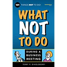 What Not To Do During A Business Meeting: 101 Things NOT To Do (Outrageous Humor) (English Edition)