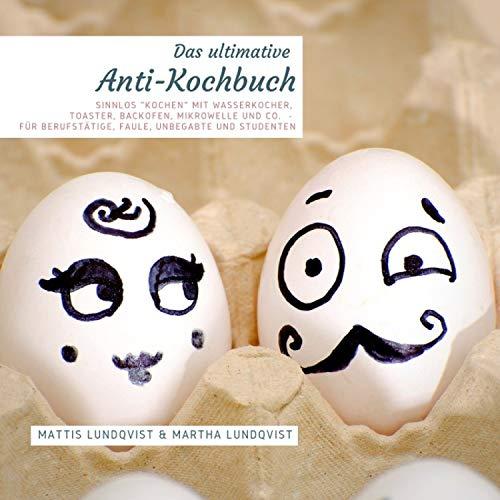 """Das ultimative Anti-Kochbuch - Sinnlos """"kochen"""" mit Wasserkocher, Toaster, Backofen, Mikrowelle und Co.: Für Berufstätige, Faule, Unbegabte und Studenten"""