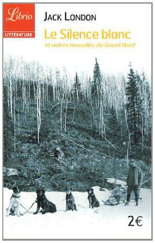 Le silence blanc : Et autres nouvelles du Grand Nord par Jack London