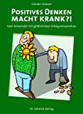 Positives Denken macht krank?!: Vom Schwindel mit gefährlichen Erfolgsversprechen - Günter Scheich