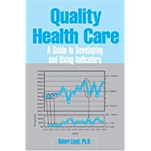 Quality Health Care: A Guide to Developing and Using Indicators by Robert C. Lloyd (2004-03-01)