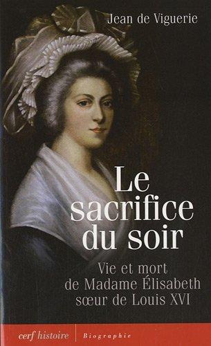 Le sacrifice du soir : Vie et mort de Madame Élisabeth, soeur de Louis XVI
