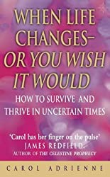 WHEN LIFE CHANGES: OR YOU WISH IT WOULD - HOW TO SURVIVE AND THRIVE IN UNCERTAIN TIMES by CAROL ADRIENNE (January 19,2003)