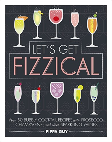 Let\'s Get Fizzical: Over 50 Bubbly Cocktail Recipes with Prosecco, Champagne, and other Sparkling Wines