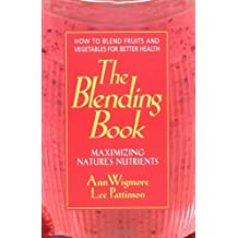 The Blending Book: Maximizing Nature's Nutrients -- How to Blend Fruits and Vegetables for Better Health