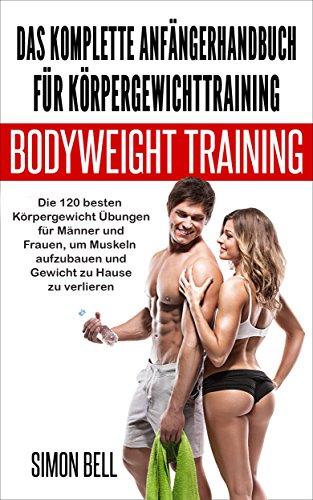 Das komplette Anfängerhandbuch für Körpergewichttraining: Die 120 besten Körpergewicht Übungen für Männer und Frauen, um Muskeln aufzubauen und Gewicht zu Hause zu verlieren (German) (Muskel-mann Gewicht)