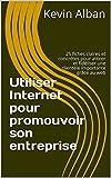 Utiliser Internet pour promouvoir son entreprise: 25 fiches claires et concrètes pour attirer et fidéliser une clientèle importante grâce au web