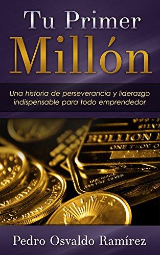 Tu Primer Millon: Una historia de perseverancia y liderazgo indispensable para todo emprendedor. por Pedro Osvaldo Ramírez