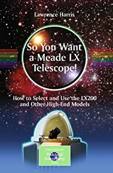 So You Want a Meade LX Telescope!: How to Select and Use the LX200 and Other High-End Models (The Patrick Moore Practical Astronomy Series) by [Harris, Lawrence]