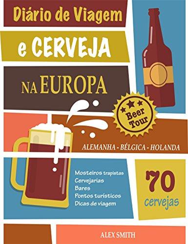 Diário de Viagem e Cerveja na Europa: +70 Cervejas incríveis da Alemanha, Bélgica e Holanda: Um guia para você visitar cervejarias e mosteiros trapistas (Portuguese Edition) por Alex Smith