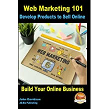 Web Marketing 101 Develop Products to Sell Online: Build Your Online Business