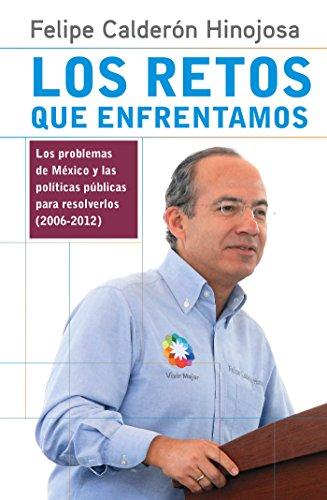 Los retos que enfrentamos: Los problemas de México y las políticas públicas para resolverlos (2006-2012) por Felipe Calderón Hinojosa