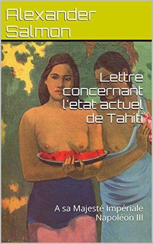 Lettre concernant l'etat actuel de Tahiti: A sa Majesté Impériale Napoléon III