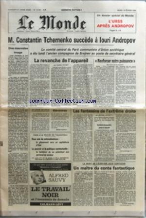 MONDE (LE) [No 12146] du 14/02/1984 - UNE MAUVAISE IMAGE - M CONSTANTIN TCHERNENKO SUCCEDE A LOURI ANDROPOV - LE COMITE CENTRAL DU PARTI COMMUNISTE D'UNION SOVIETIQUE A ELU LUNDI L'ANCIEN COMPAGNON DE BREJNEV AU POSTE DE SECRETAIRE GENERAL - LA REVANCHE DE L'APPAREIL PAR DANIEL VERNET - AU JOUR LE JOUR - GERONTES PAR BRUNO FRAPPAT - DANS LE MONDE DE L'ECONOMIE - DEUX ANS DE NATIONALISATIONS LE GLISSEMENT VERS UN CAPITALISME D'ETAT - LE POUVOIR ET LA POLITIQUE CONTRACTUELLE LE TENTATION DE SE SU