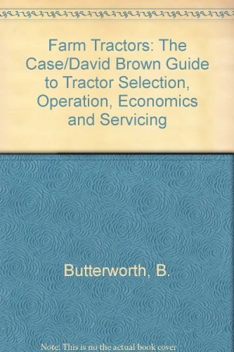 Farm Tractors: The Case/David Brown Guide to Tractor Selection, Operation, Economics and Servicing