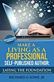 Make a Living as a Professional Self-Published Author: Laying the Foundation: The Steps You Must Take to Create a Six Figure Writing Career, Make Money, ... your Readership (Self-Publishing Book 1)
