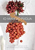 Io mangio Puglia. Mangiare bene, stare bene con la dieta mediterranea in tutte le stagioni