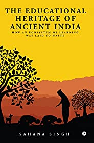 The Educational Heritage of Ancient India  : How an Ecosystem of Learning Was Laid to Waste