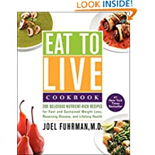 Eat to Live Cookbook: 200 Delicious Nutrient-Rich Recipes for Fast and Sustained Weight Loss, Reversing Disease, and Lifelong Health