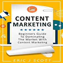 Content Marketing: Beginners Guide to Dominating the Market with Content Marketing
