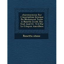 Claircissemens Sur L'Inscription Grecque Du Monument Trouv a Rosette [With the Text and Fr. Tr.] Par Le Citoyen Ameilhon