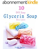 10 DIY Easy Glycerin Soap Recipes: Make Your Own Homemade Melt and Pour Basic Glycerin Soaps From Natural Ingredients With Very Easy Simple Steps (English Edition)
