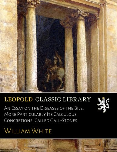 An Essay on the Diseases of the Bile, More Particularly Its Calculous Concretions, Called Gall-Stones por William White