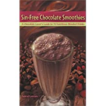 Sin-Free Chocolate Smoothies: A Chocolate Lover's Guide to 50 Nutritious Blended Drinks: A Chocolate Lover's Guide to 70 Nutritious Blended Drinks
