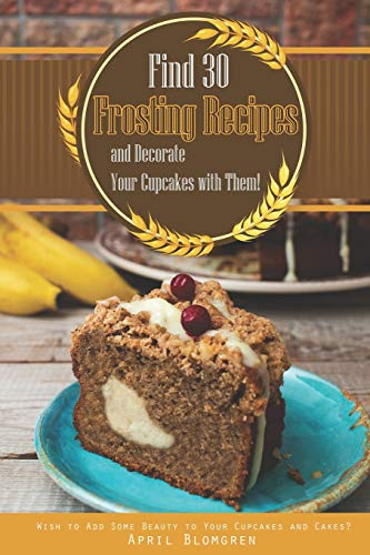 Find 30 Frosting Recipes and Decorate Your Cupcakes with Them!: Wish to Add Some Beauty to Your Cupcakes and Cakes?