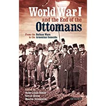 World War I and the End of the Ottomans: From the Balkan Wars to the Armenian Genocide (Library of Ottoman Studies)