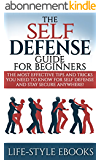 Self Defense: The SELF DEFENSE Guide For Beginners -The Most Effective Tips And Tricks You Need To Know For Self Defense And Stay Secure Anywhere!: (self ... self defense for women) (English Edition)