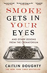 Smoke Gets in Your Eyes: And Other Lessons from the Crematorium by Caitlin Doughty (2016-03-03)