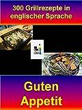 300 Grillrezepte in englischer Sprache: Guten Appetit bei den englischen Grillrezepten zum Genießen
