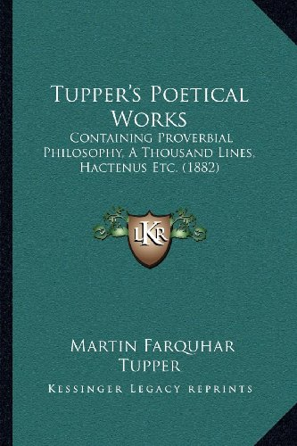 Tupper's Poetical Works: Containing Proverbial Philosophy, a Thousand Lines, Hactenus Etc. (1882)
