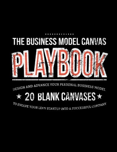 The Business Model Canvas Playbook: Design And Advance Your Personal Business Model On 20 Blank Canvases To Evolve Your Lean Startup Into A Successful Company: Volume 3 (Lean Series)