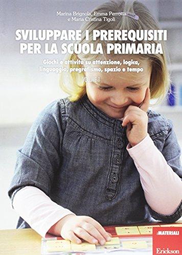 Sviluppare i prerequisiti per la scuola primaria. Giochi e attivit su attenzione, logica, linguaggio, pregrafismo, spazio e tempo